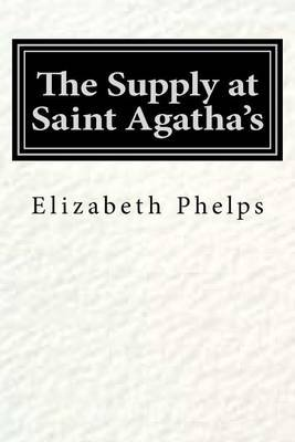 The Supply at Saint Agatha's (Paperback): Elizabeth Stuart Phelps