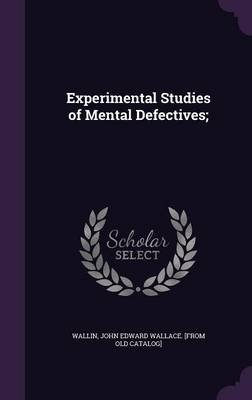 Experimental Studies of Mental Defectives; (Hardcover): John Edward Wallace [From Old C Wallin