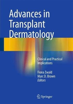 Advances in Transplant Dermatology - Clinical and Practical Implications (Hardcover, 2015 ed.): Fiona Zwald, Marc D. Brown