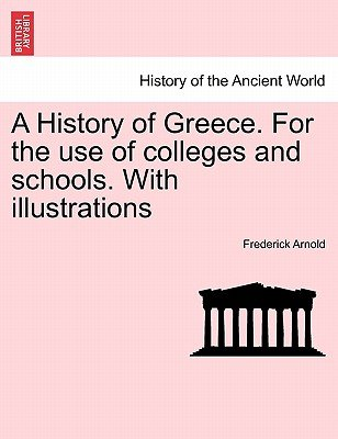 A History of Greece. for the Use of Colleges and Schools. with Illustrations (Paperback): Frederick Arnold