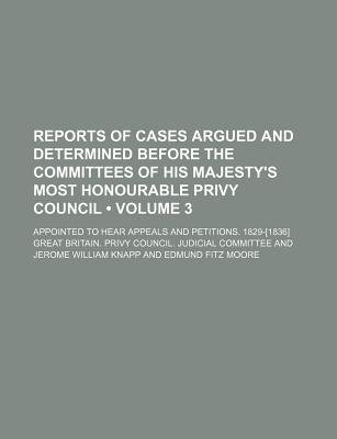 Reports of Cases Argued and Determined Before the Committees of His Majesty's Most Honourable Privy Council (Volume 3);...