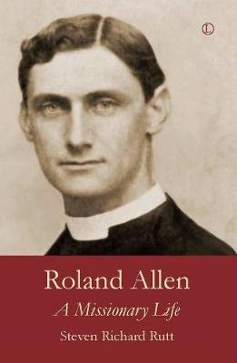 Roland Allen - A Missionary Life (Electronic book text, 1st edition): Steven Richard Rutt