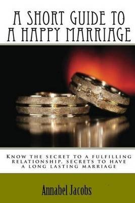 A Short Guide to a Happy Marriage - Know the secret to a fulfilling relationship, secrets to have a long lasting marriage...