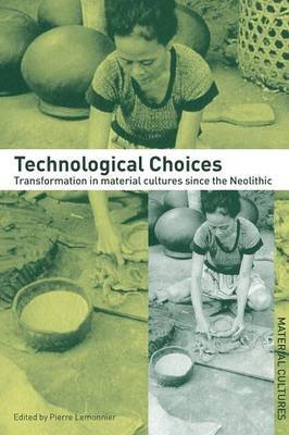 Technological Choices - Transformation in Material Cultures Since the Neolithic (Paperback, New Ed): Pierre Lemonnier