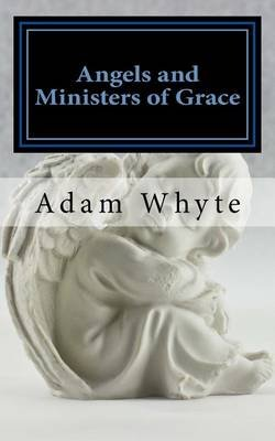 Angels and Ministers of Grace - A Series of Celestial Diversions (Paperback): Adam Gowans Whyte