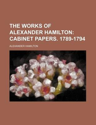 The Works of Alexander Hamilton; Cabinet Papers. 1789-1794 (Paperback): Alexander Hamilton