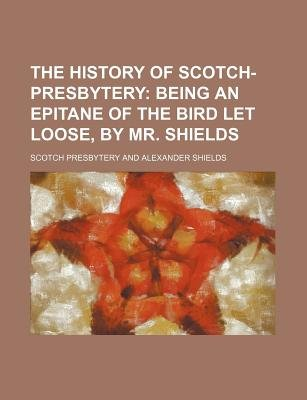 The History of Scotch-Presbytery; Being an Epitane of the Bird Let Loose, by Mr. Shields (Paperback): Scotch Presbytery