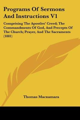 Programs of Sermons and Instructions V1 - Comprising the Apostles' Creed; The Commandments of God, and Precepts of the...
