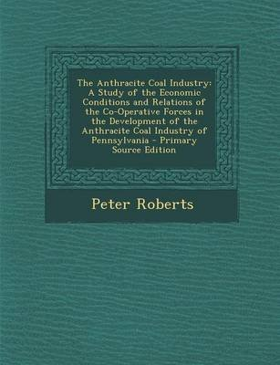 The Anthracite Coal Industry - A Study of the Economic Conditions and Relations of the Co-Operative Forces in the Development...