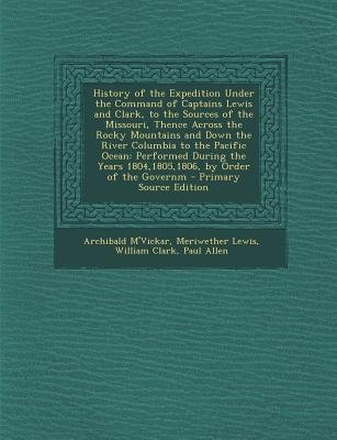 History of the Expedition Under the Command of Captains Lewis and Clark, to the Sources of the Missouri, Thence Across the...