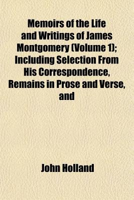 Memoirs of the Life and Writings of James Montgomery (Volume 1); Including Selection from His Correspondence, Remains in Prose...