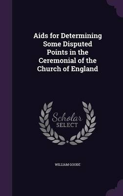 AIDS for Determining Some Disputed Points in the Ceremonial of the Church of England (Hardcover): William Goode