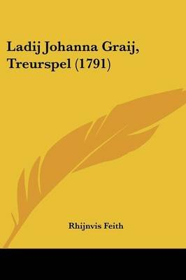Ladij Johanna Graij, Treurspel (1791) (Chinese, Dutch, English, Paperback): Rhijnvis Feith