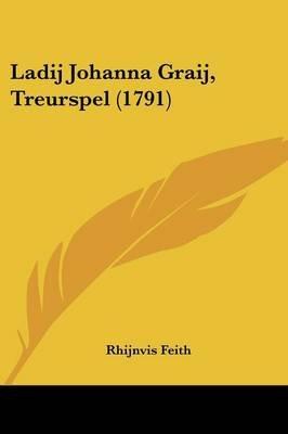 Ladij Johanna Graij, Treurspel (1791) (Chinese, Dutch, English, Paperback): Rhijnvis Feith