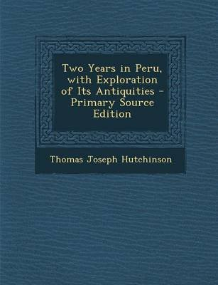 Two Years in Peru, with Exploration of Its Antiquities (Paperback, Primary Source ed.): Thomas Joseph Hutchinson
