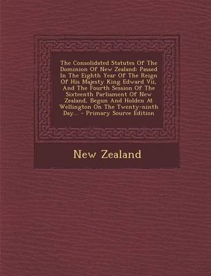 The Consolidated Statutes of the Dominion of New Zealand - Passed in the Eighth Year of the Reign of His Majesty King Edward...