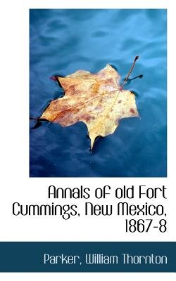 Annals of Old Fort Cummings, New Mexico, 1867-8 (Paperback): Parker William Thornton
