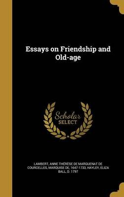 Essays on Friendship and Old-Age (Hardcover): Anne Therese De Marguenat De Lambert, Eliza Ball D 1797 Hayley