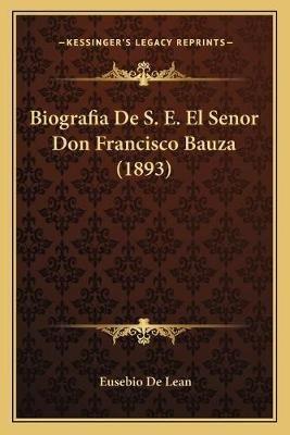 Biografia de S. E. El Senor Don Francisco Bauza (1893) (Spanish, Paperback): Eusebio De Lean