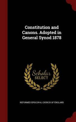 Constitution and Canons. Adopted in General Synod 1878 (Hardcover): Reformed Episcopal Church of England