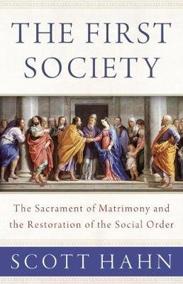 The First Society - The Sacrament of Matrimony and the Restoration of the Social Order (Hardcover): Scott Hahn