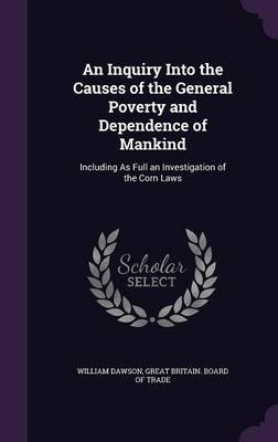 An Inquiry Into the Causes of the General Poverty and Dependence of Mankind - Including as Full an Investigation of the Corn...