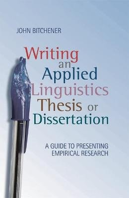 Writing an Applied Linguistics Thesis or Dissertation - A Guide to Presenting Empirical Research (Paperback): John Bitchener