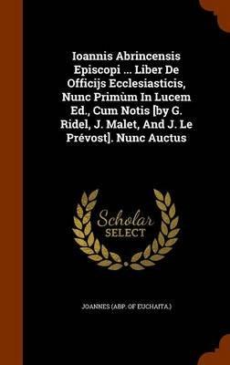 Ioannis Abrincensis Episcopi ... Liber de Officijs Ecclesiasticis, Nunc Primum in Lucem Ed., Cum Notis [By G. Ridel, J. Malet,...