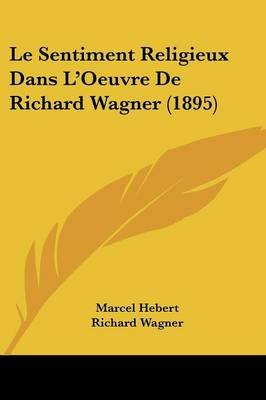 Le Sentiment Religieux Dans L'Oeuvre de Richard Wagner (1895) (English, French, Paperback): Marcel Hebert, Richard Wagner