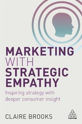 Marketing with Strategic Empathy - Inspiring Strategy with Deeper Consumer Insight (Paperback): Claire Brooks