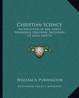 Christian Science - An Exposition of Mrs. Eddy's Wonderful Discovery, Including Its Legal Aspects (Paperback): William A....