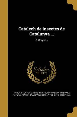 Catalech de Insectes de Catalunya ...; 8. Chrysids (Spanish, Paperback): D. Pere Antiga y. Sunyer, Institucio Catalana...