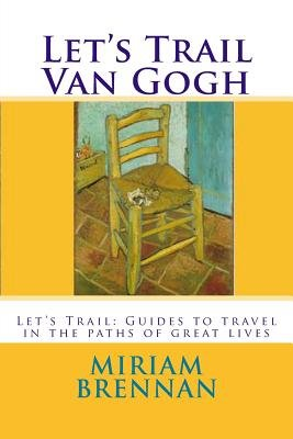 Let's Trail Van Gogh - Let's Trail: Guides in the Paths of Great Lives (Paperback): Miriam Brennan