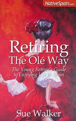 Retiring The Ole Way - The Young Retiree's Guide to Enjoying Life in Spain (Paperback): Sue Walker