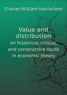 Value and Distribution an Historical, Critical, and Constructive Study in Economic Theory (Paperback): Charles William...