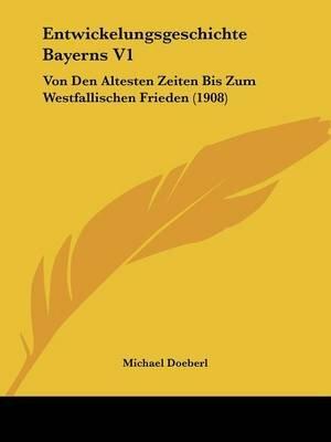 Entwickelungsgeschichte Bayerns V1 - Von Den Altesten Zeiten Bis Zum Westfallischen Frieden (1908) (English, German,...