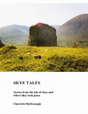Skye Tales: Stories From the Isle of Skye and Where They Took Place (Electronic book text): Charlotte McDonaugh