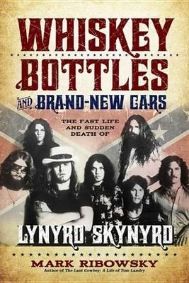 Whiskey Bottles and Brand-New Cars - The Fast Life and Sudden Death of Lynyrd Skynyrd (Electronic book text): Mark Ribowsky