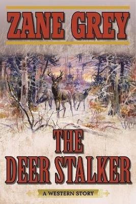The Deer Stalker - A Western Story (Paperback): Zane Grey