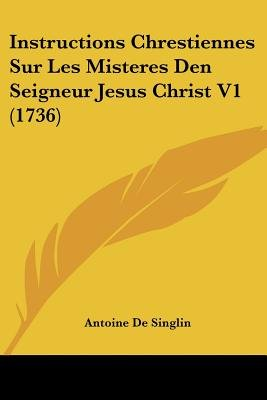 Instructions Chrestiennes Sur Les Misteres Den Seigneur Jesus Christ V1 (1736) (English, French, Paperback): Antoine De Singlin