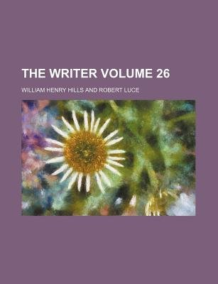 The Writer Volume 26 (Paperback): William Henry Hills