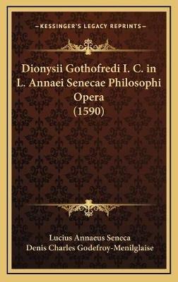 Dionysii Gothofredi I. C. in L. Annaei Senecae Philosophi Opera (1590) (English, Latin, Hardcover): Lucius Annaeus Seneca,...