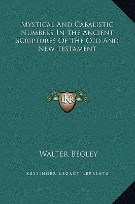 Mystical And Cabalistic Numbers In The Ancient Scriptures Of The Old And New Testament (Hardcover): Walter Begley