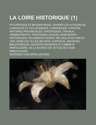 La Loire Historique; Pittoresque Et Biographique, D'Apres Les Auteurs de L'Antiquite Et Les Legendes, Chroniques,...