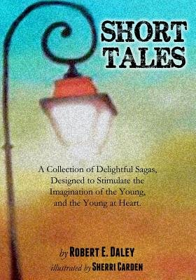 Short Tales - A Collection of Delightful Sagas, Designed to Stimulate the Imagination of the Young, and the Young at Heart....