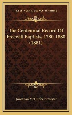 The Centennial Record of Freewill Baptists, 1780-1880 (1881) (Hardcover): Jonathan Mcduffee Brewster