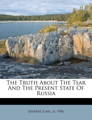 The Truth about the Tsar and the Present State of Russia (Paperback): Carl D 1906 Joubert