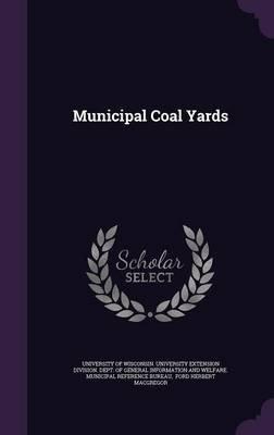 Municipal Coal Yards (Hardcover): University of Wisconsin University Exte, Ford Herbert MacGregor