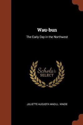 Wau-Bun - The Early Day in the Northwest (Paperback): Juliette Augusta Magill Kinzie