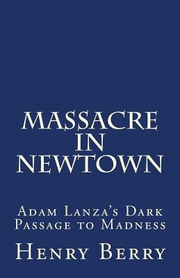 Massacre in Newtown - Adam Lanza's Dark Passage to Madness (Paperback): Henry Berry